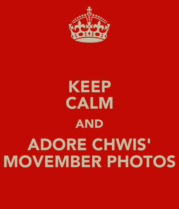 KEEP CALM AND ADORE CHWIS' MOVEMBER PHOTOS
