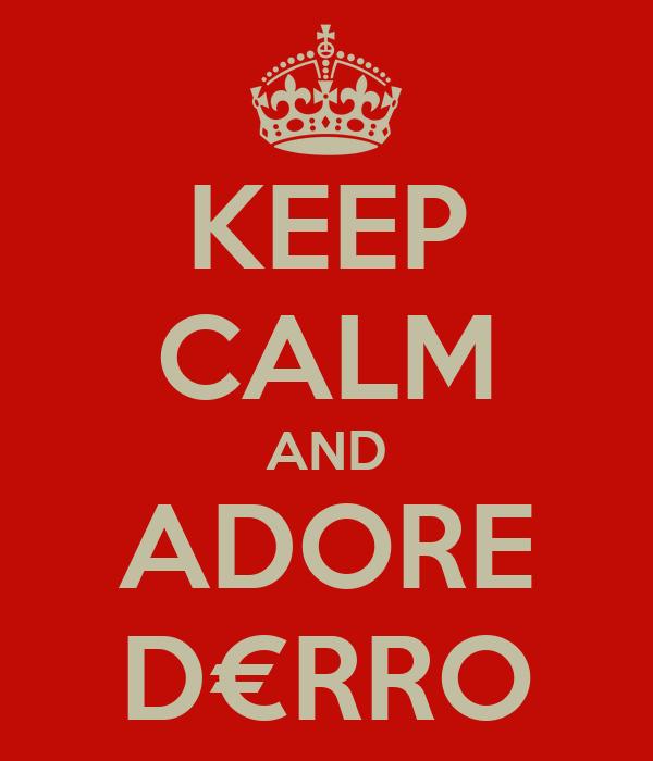 KEEP CALM AND ADORE D€RRO