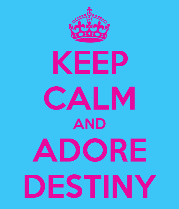 KEEP CALM AND ADORE DESTINY
