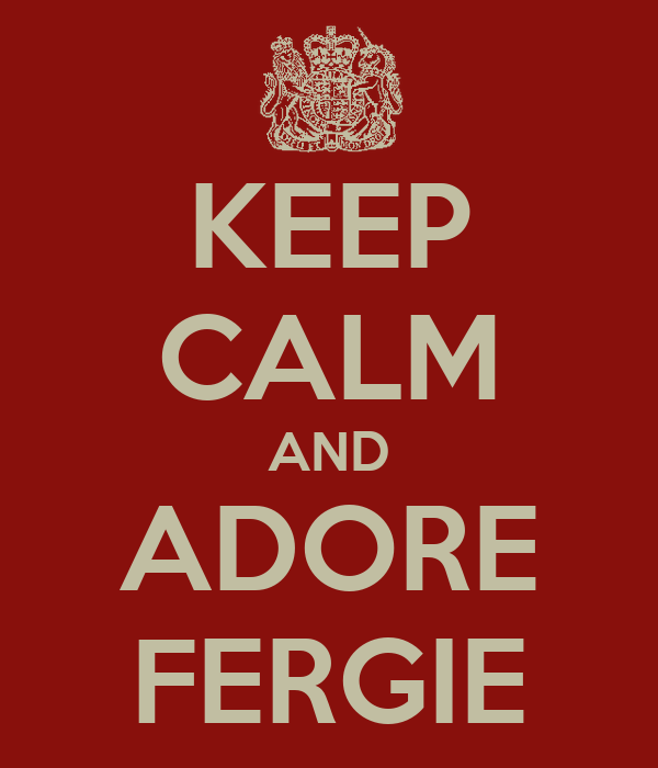 KEEP CALM AND ADORE FERGIE