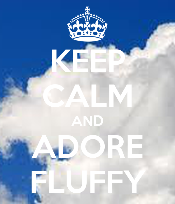 KEEP CALM AND ADORE FLUFFY