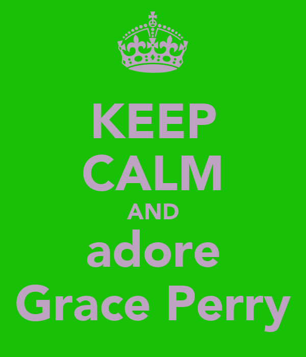 KEEP CALM AND adore Grace Perry