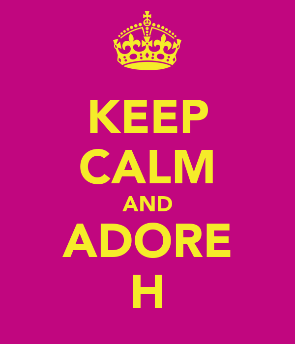 KEEP CALM AND ADORE H