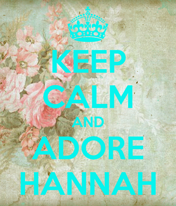 KEEP CALM AND ADORE HANNAH