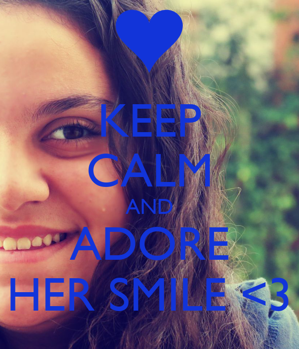 KEEP CALM AND ADORE HER SMILE <3