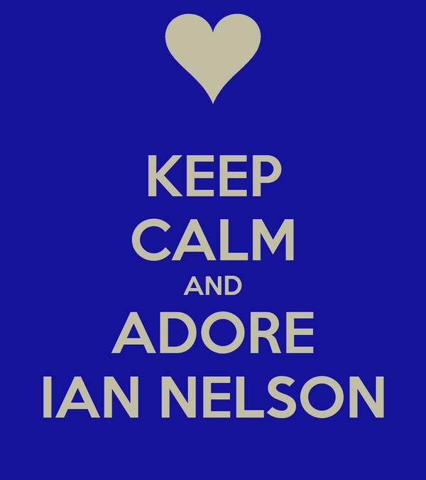 KEEP CALM AND ADORE IAN NELSON