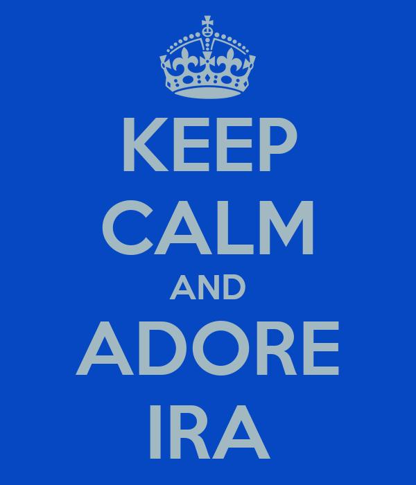 KEEP CALM AND ADORE IRA