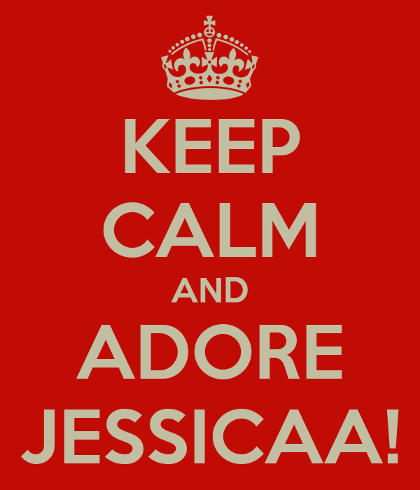 KEEP CALM AND ADORE JESSICAA!