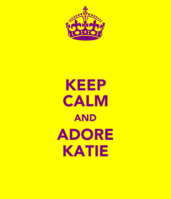 KEEP CALM AND ADORE KATIE