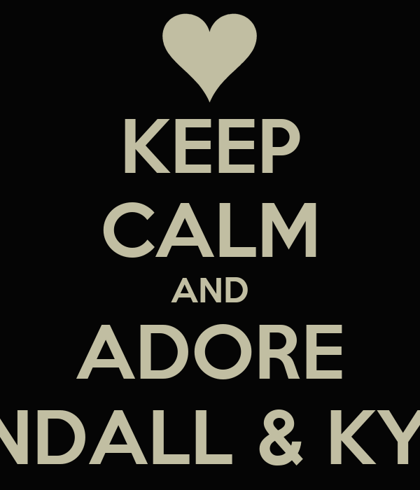 KEEP CALM AND ADORE KENDALL & KYLIE