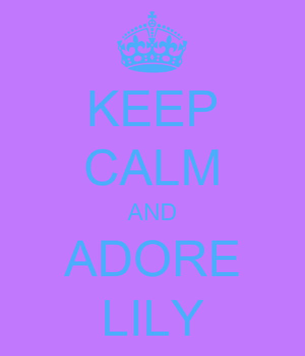 KEEP CALM AND ADORE LILY