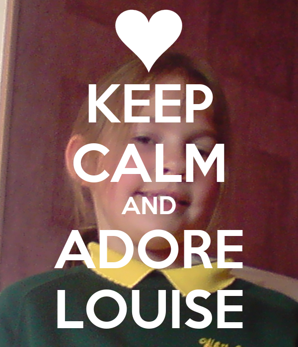 KEEP CALM AND ADORE LOUISE