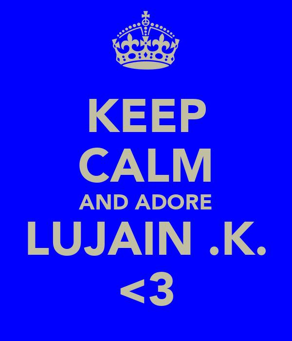 KEEP CALM AND ADORE LUJAIN .K. <3