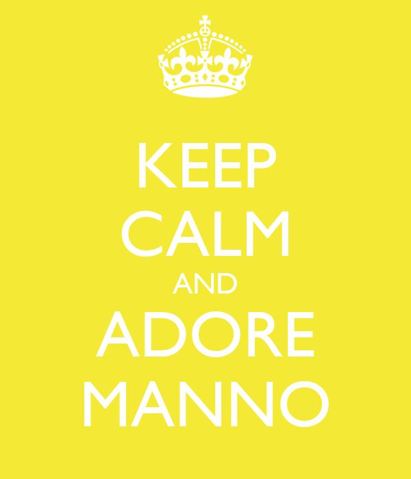 KEEP CALM AND ADORE MANNO