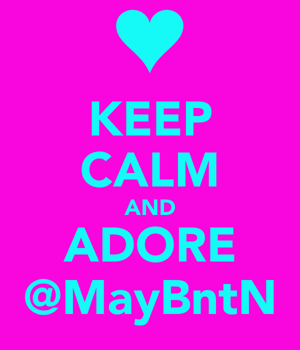 KEEP CALM AND ADORE @MayBntN