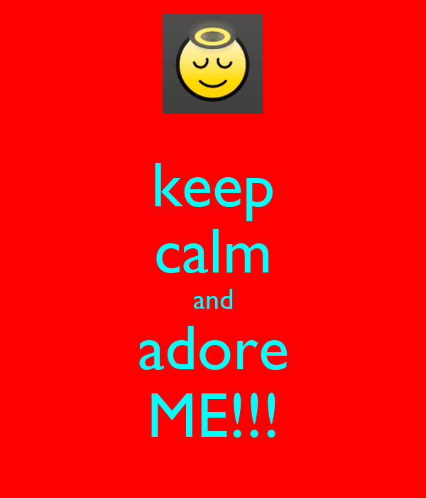 keep calm and adore ME!!!