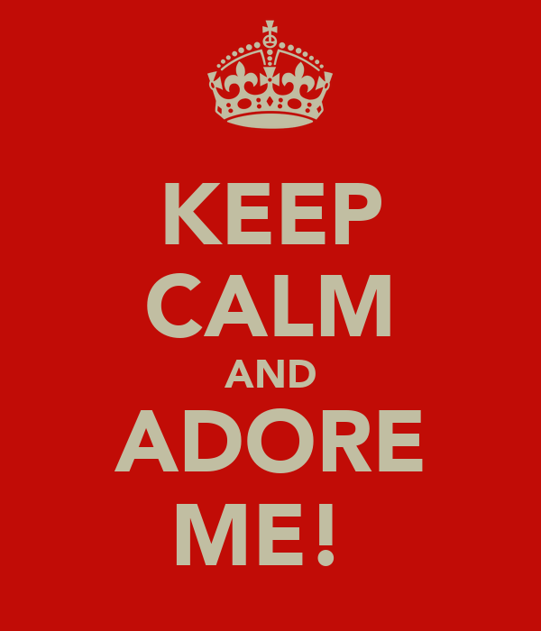 KEEP CALM AND ADORE ME!