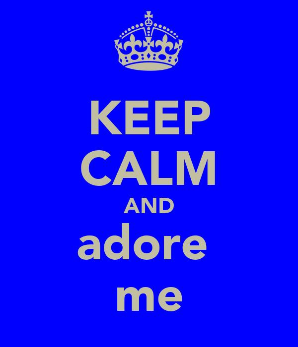 KEEP CALM AND adore  me