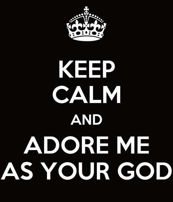 KEEP CALM AND ADORE ME AS YOUR GOD