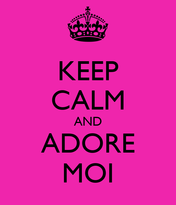 KEEP CALM AND ADORE MOI