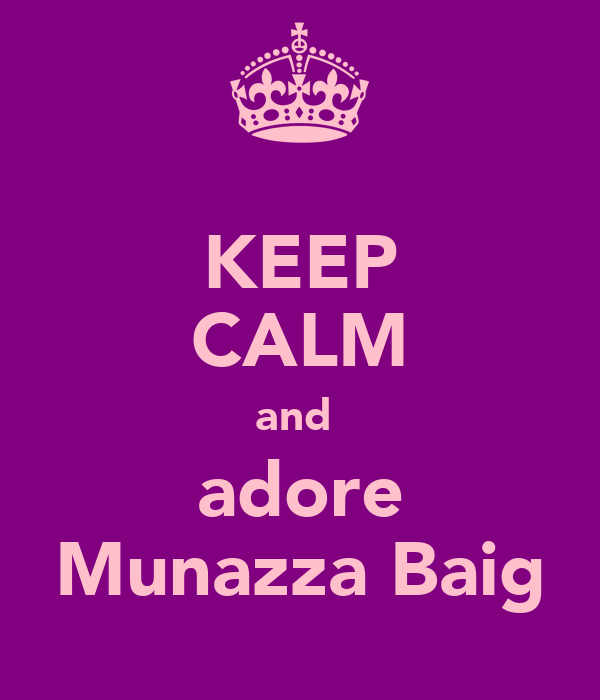 KEEP CALM and  adore Munazza Baig