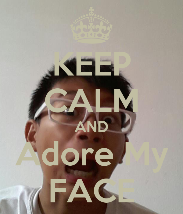 KEEP CALM AND Adore My FACE