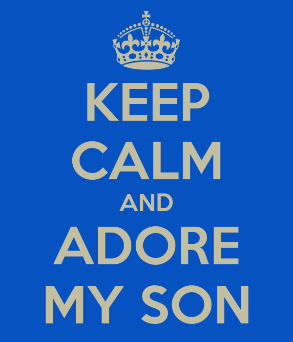 KEEP CALM AND ADORE MY SON
