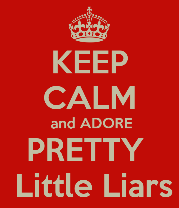 KEEP CALM  and ADORE PRETTY   Little Liars