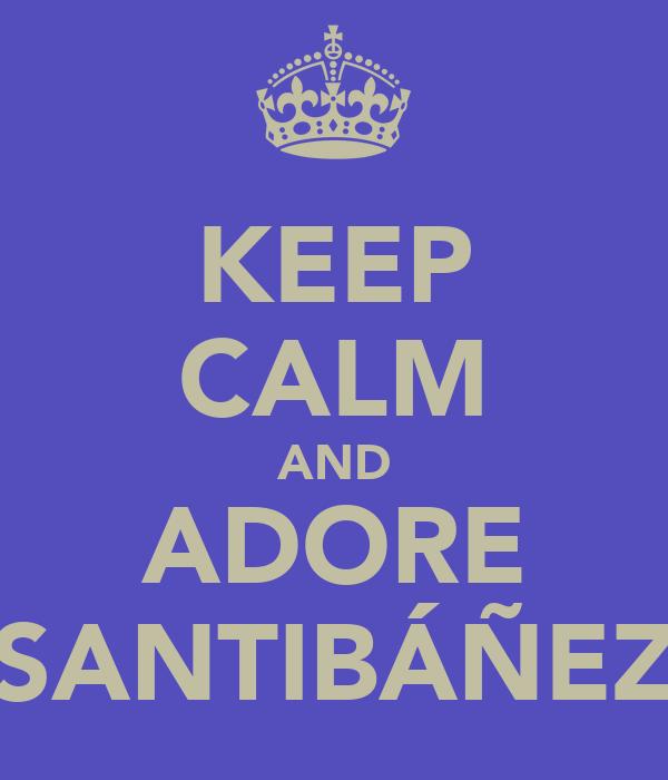 KEEP CALM AND ADORE SANTIBÁÑEZ
