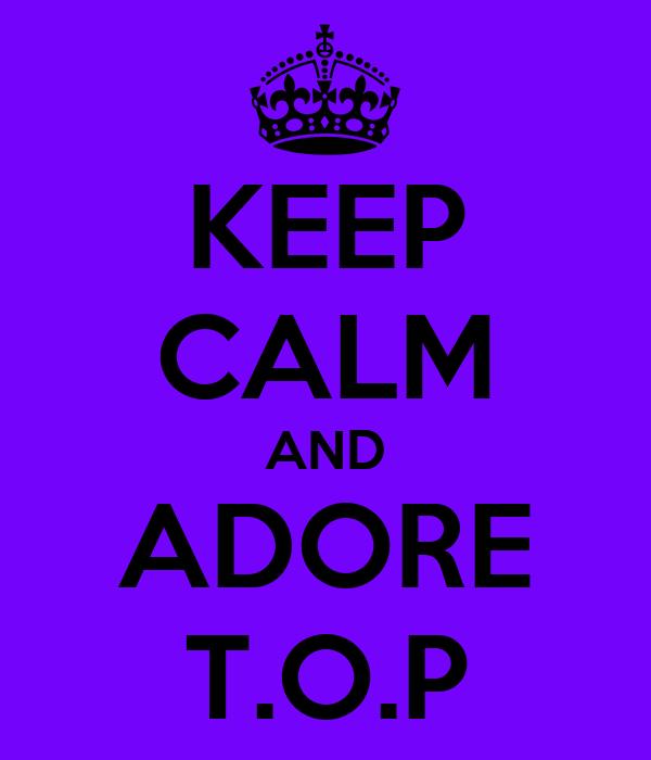 KEEP CALM AND ADORE T.O.P