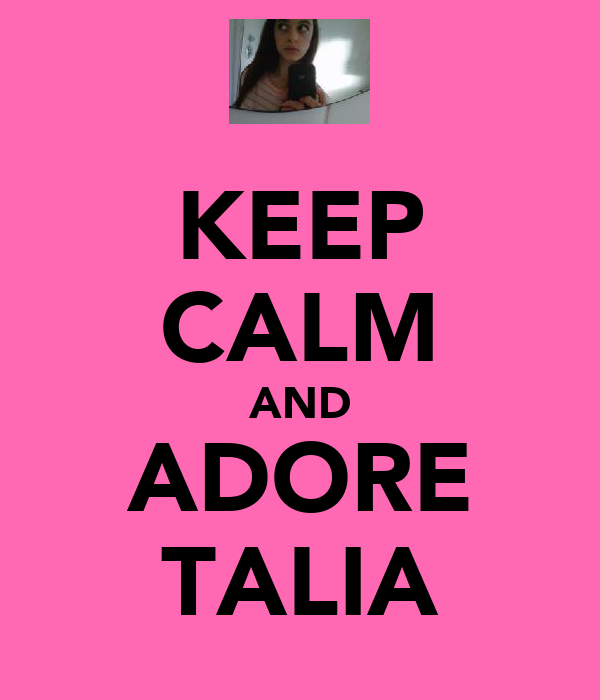 KEEP CALM AND ADORE TALIA