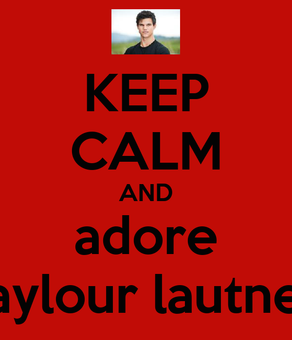 KEEP CALM AND adore taylour lautner