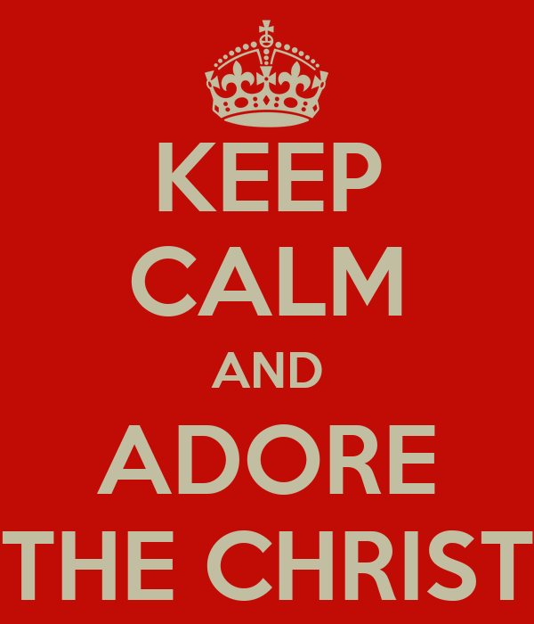 KEEP CALM AND ADORE THE CHRIST