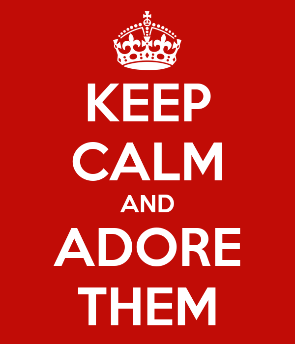 KEEP CALM AND ADORE THEM