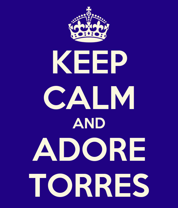 KEEP CALM AND ADORE TORRES