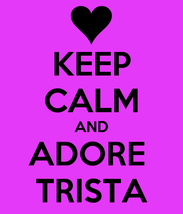KEEP CALM AND ADORE  TRISTA