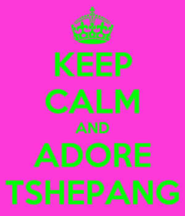 KEEP CALM AND ADORE TSHEPANG