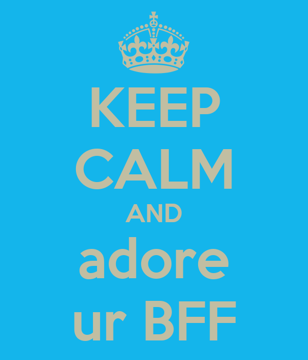 KEEP CALM AND adore ur BFF