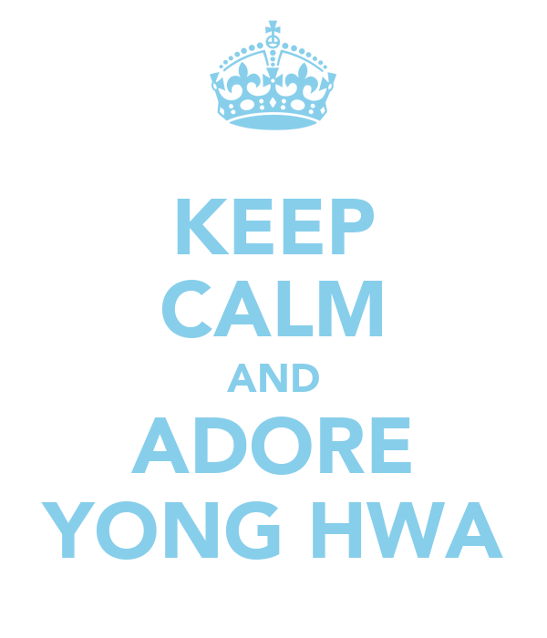 KEEP CALM AND ADORE YONG HWA