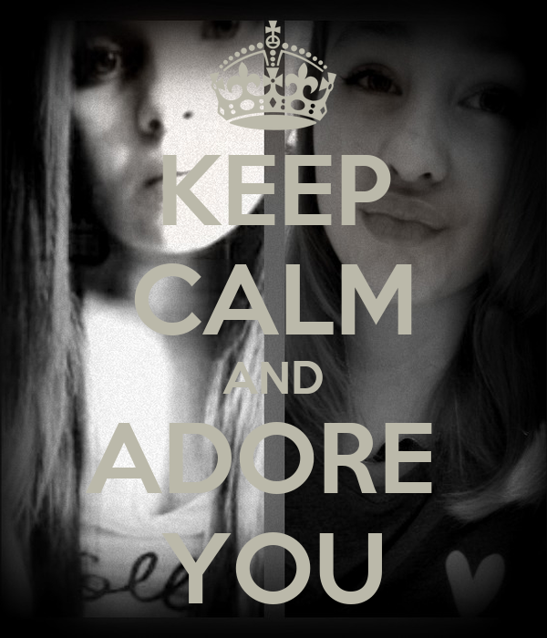 KEEP CALM AND ADORE  YOU