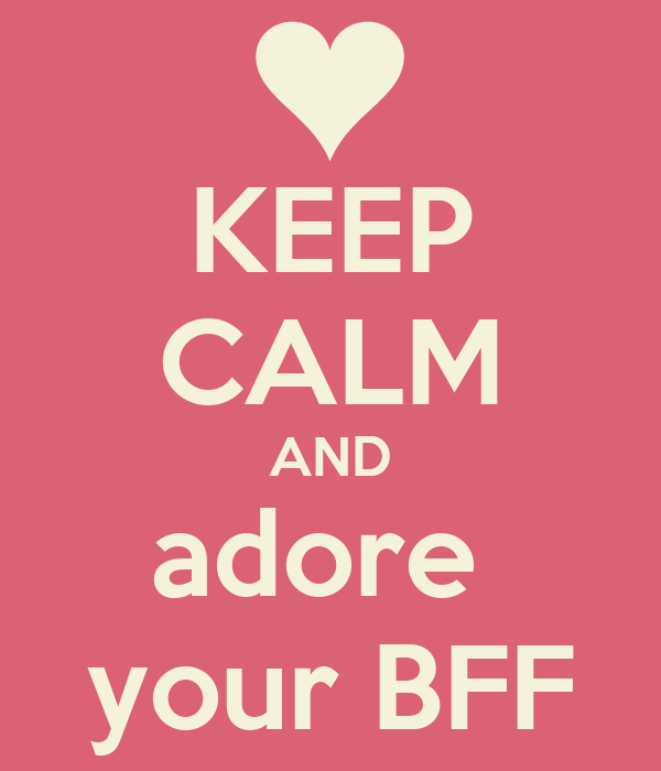 KEEP CALM AND adore  your BFF