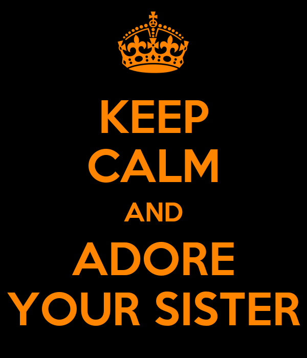 KEEP CALM AND ADORE YOUR SISTER