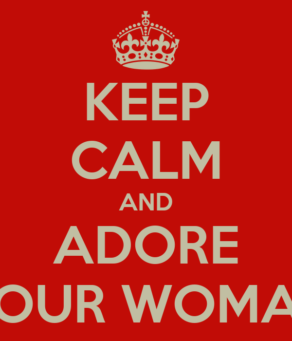 KEEP CALM AND ADORE YOUR WOMAN