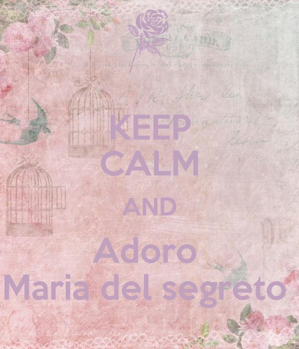 KEEP CALM AND Adoro  Maria del segreto