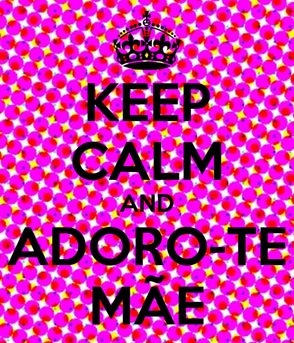 KEEP CALM AND ADORO-TE MÃE