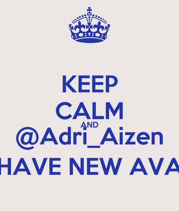 KEEP CALM AND @Adri_Aizen HAVE NEW AVA