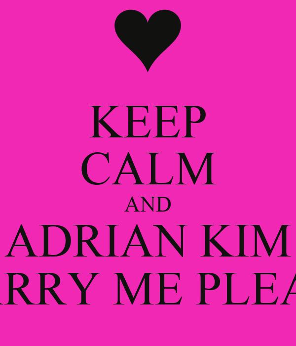 KEEP CALM AND ADRIAN KIM MARRY ME PLEASE