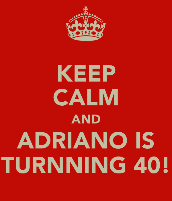 KEEP CALM AND ADRIANO IS TURNNING 40!