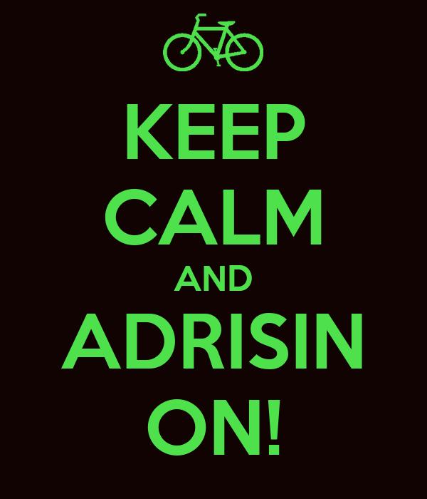 KEEP CALM AND ADRISIN ON!