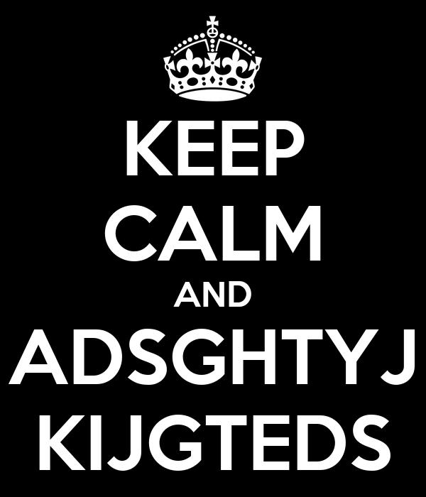 KEEP CALM AND ADSGHTYJ KIJGTEDS